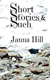 Short Stories and Such, Janna Hill, 1484960572