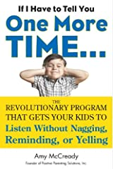If I Have to Tell You One More Time...: The Revolutionary Program That Gets Your Kids To Listen Without Nagging, Remindi ng, or Yelling Kindle Edition