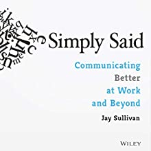 Simply Said: Communicating Better at Work and Beyond Audiobook by Jay Sullivan Narrated by Jay Sullivan