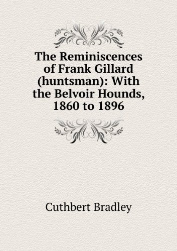 Belvoir Hounds (***RE-PRINT*** The reminiscences of Frank Gillard (huntsman) : with the Belvoir hounds, 1860 to 1896)