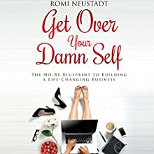 Get Over Your Damn Self: The No-BS Blueprint to Building a Life-Changing Business Audiobook by Romi Neustadt Narrated by To Be Announced