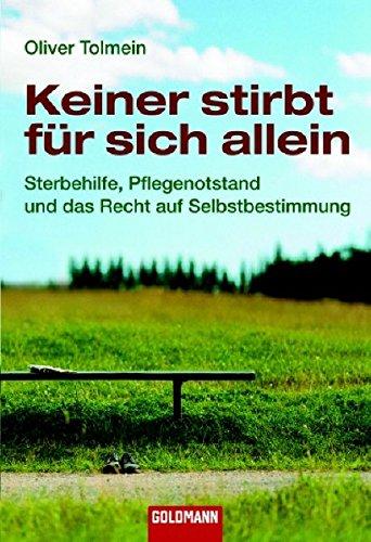 Keiner stirbt für sich allein: Sterbehilfe, Pflegenotstand und das Recht auf Selbstbestimmung (Goldmann Sachbücher)