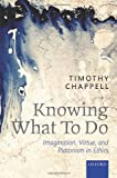 Knowing What to Do : Imagination, Virtue, and Platonism in Ethics, Chappell, Timothy, 0199684855
