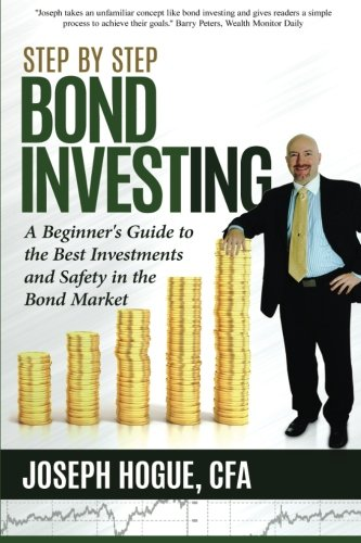 Step by Step Bond Investing: A Beginner's Guide to the Best Investments and Safety in the Bond Market (Step by Step Investing) (Volume 3) (The Best Bonds To Invest In)