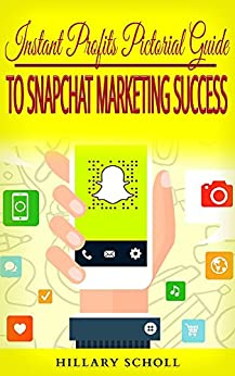 Instant Profits Pictorial Guide to Snapchat Marketing Success by [Scholl, Hillary , Scholl , Hillary ]