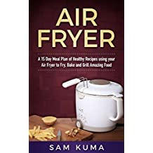Air Fryer Cookbook: A 15 Day Meal Plan of Healthy and Easy Air Fryer Recipes using your Air Fryer for Everyday Cooking (Air Fryer Recipes that can be anything: ... Instant Pot, Clean Eating and More)