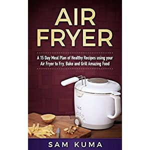 Air Fryer Cookbook: A 15 Day Meal Plan of Quick, Easy, Healthy, Low Fat Air Fryer Recipes using your Air Fryer for Everyday Cooking (Air Fryer Recipes ... Instant Pot, Clean Eating and More)
