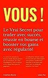 Vous ! Le Vrai Secret pour trader avec succès, réussir en bourse et booster vos gains avec régularité (French Edition)