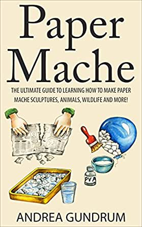 Paper Mache The Ultimate Guide To Learning How To Make Paper Mache