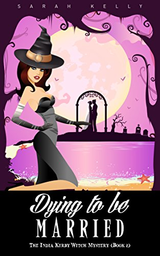 Dying to be Married: The India Kirby Witch Mystery (Book 2) by [Kelly, Sarah]
