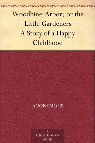 Woodbine-Arbor; or the Slight Gardeners A Story of a Happy Childhood
