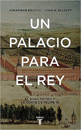 Un palacio para el Rey: El Buen Retiro y la corte de Felipe IV Historia: Amazon.es: Elliott, John H., Brown, Jonathan, BALSEIRO, MARIA LUISA;VICENTE LLEO;: Libros