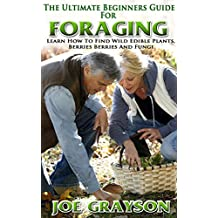 Foraging: The Ultimate Beginners Guide For Foraging Learn How To Find Wild Edible Plants, Berries And Fungi (Foraging, Outdoor,  Wildcrafting, Survival , Wild Planets , Edible Plants, Fungi)