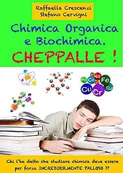 Chimica Organica e Biochimica. Cheppalle!: Chi l'ha detto che studiare la chimica deve essere per forza palloso ?? (Italian Edition)