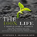 The 100X Life: 7 Simple Daily Habits That Will Transform Your Life, Unlock Your Greatest Potential, and Create a Life Beyond Your Wildest Dreams! | Stephen F. Skinner