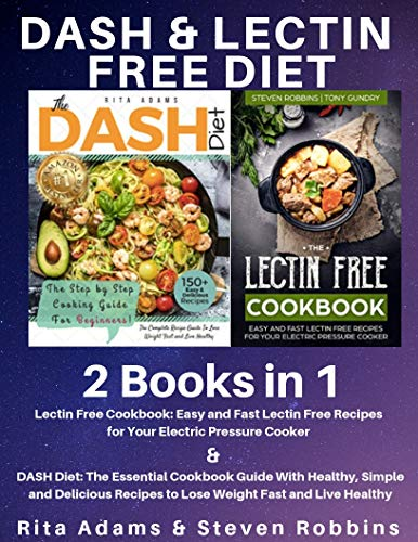 Dash & Lectin Free Diet : 2 Books in 1: The Essential Cookbook Guide With Healthy, Simple and Delicious Recipes to Lose Weight Fast and Live Healthy + Lectin Free Recipes for Electric Pressure Cooker by Rita  Adams, Steven  Robbins