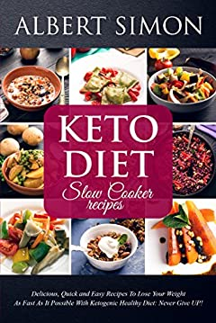 KETO DIET SLOW COOKER RECIPES: Quick and Easy Recipes to Lose Your Weight as Fast as It Possible with Ketogenic Healthy Diet: NEVER GIVE UP!
