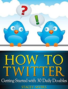 How to Twitter: Getting Started with 30 Daily Do-ables by [Myers, Stacey]