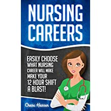 Nursing Careers: Easily Choose What Nursing Career Will Make Your 12 Hour Shift a Blast! (Registered Nurse, Certified Nursing Assistant, Licensed Practical ... Nursing Scrubs, Nurse Anesthetist Book 1)