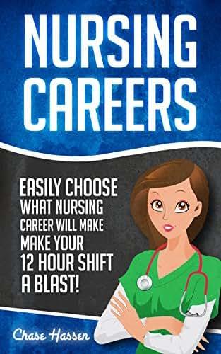Nursing Careers: Easily Choose What Nursing Career Will Make Your 12 Hour Shift a Blast! (Registered Nurse, Certified Nursing Assistant, Licensed Practical ... Nursing Scrubs, Nurse Anesthetist Book 1)