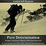 Pure Determination Guided Self Hypnosis: Strength, Motivation & Willpower with Bonus Body Work | Anna Thompson