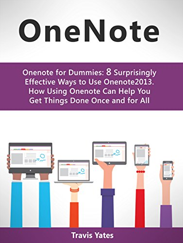 Onenote: Onenote for Dummies: 8 Surprisingly Effective Ways to Use Onenote 2013. How Using Onenote Can Help You Get Things Done Once and for All (Onenote, Onenote for Dummies, how to use onenote) Pdf