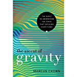 The Ascent of Gravity: The Quest to Understand the Force That Explains Everything | Marcus Chown