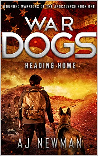 War Dogs Heading Home: Wounded Warriors of the Apocalypse - Post-Apocalyptic Survival Fiction by [Newman, AJ]