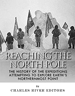 Reaching the North Pole: The History of the Expeditions Attempting to Explore Earth's Northernmost Point