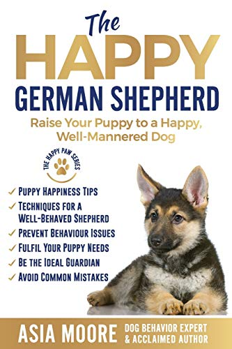 The Happy German Shepherd: Raise Your Puppy to a Happy, Well-Mannered dog