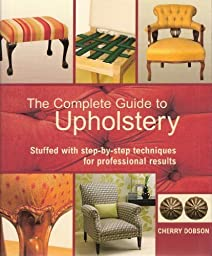 The Complete Upholstery: Stuffed with Step-by-Step Techniques for Professional Results