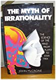 THE MYTH OF IRRATIONALITY. The Science of the Mind from Plato to Star Trek.