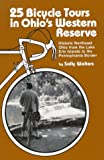 25 Bicycle Tours in Ohio s Western Reserve: Historic Northeast Ohio from the Lake Erie Islands to the Pennsylvania Border (A 25 Bicycle Tours Book)