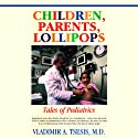 Children, Parents, Lollipops: Tales of Pediatrics Audiobook by Vladimir A. Tsesis Narrated by Pat Bottino