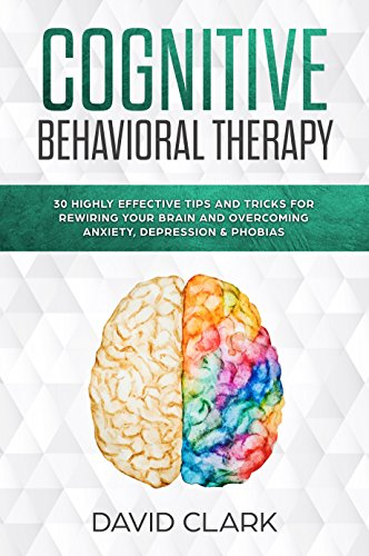 Cognitive Behavioral Therapy: 30 Highly Effective Tips and Tricks for Rewiring Your Brain and Overcoming Anxiety, Depression & Phobias (Psychotherapy Book 3)
