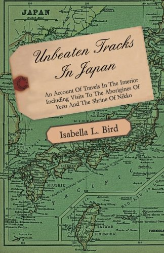 Unbeaten Tracks In Japan - An Account Of Travels In The Interior Including Visits To The Aborigines Of Yezo And The Shrine Of Nikko