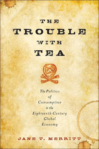 The Trouble with Tea: The Politics of Consumption in the Eighteenth-Century Global Economy (Studies in Early American Economy and Society from the Library Company of Philadelphia)