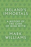 Irelands Immortals: A History of the Gods of Irish Myth