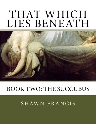That Which Lies Beneath: Book Two: The Succubus (That Which Lies Upon) (Volume 2)