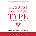 He's Just Not Your Type (And That's a Good Thing): How to Find Love Where You Least Expect It | Andrea Syrtash