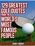 Golf Humor: 129 Greatest Golf Quotes from the World's Most Famous People (Sports Life Quotes)