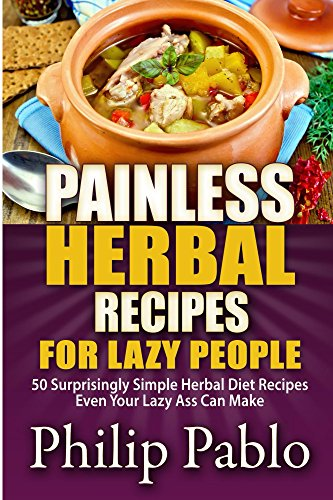 Painless Herbal Recipes For Lazy People: 50 Simple Herbal Recipes Even Your Lazy Ass Can Make by Phillip Pablo