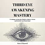 Third Eye Awakening Mastery: 7 Techniques to Open the Third Eye Chakra, Activate and Decalcify Your Pineal Gland | Kate O'Russell