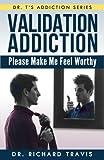 Validation Addiction: Please Make Me Feel Worthy (Dr. T's Addiction Series)