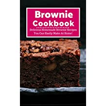 Brownie Cookbook: Delicious Homemade Brownie Recipes You Can Easily Make At Home! (Baking Recipes Book 1)