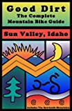 Good Dirt: The Complete Mountain Bike Guide to Sun Valley, Idaho