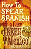 How to Speak Spanish with a Case of Beer in Mexico, Andrew M. Barbolla, 1585010839