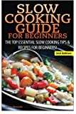 Slow Cooking Guide for Beginners: The Top Essential Slow Cooking Tips & Recipes for Beginners!