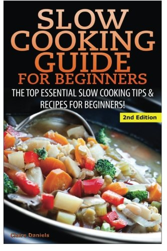 Slow Cooking Guide for Beginners: The Top Essential Slow Cooking Tips & Recipes for Beginners! by Claire Daniels