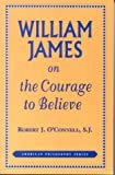 William James on the Courage to Believe, O'Connell, Robert J., 0823217272